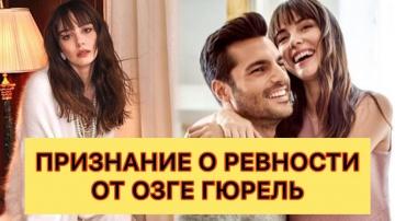 Признание о ревности от Озге Гюрель. Турецкие сериалы. Турецкие актёры.