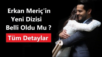 Erkan Meriç'in Yeni Dizisi Belli Oldu Mu ? - Yeni Dizi Mi Başlıyor ?