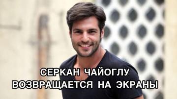 СЕРКАН ЧАЙОГЛУ ВОЗВРАЩАЕТСЯ НА ЭКРАНЫ. Серкан Чайоглу. Serkan Çayoğlu. Турецкие актёры.